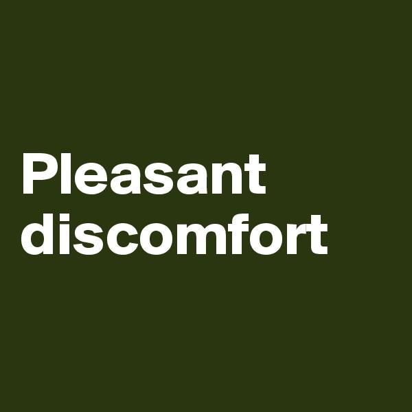 Pleasant discomfort