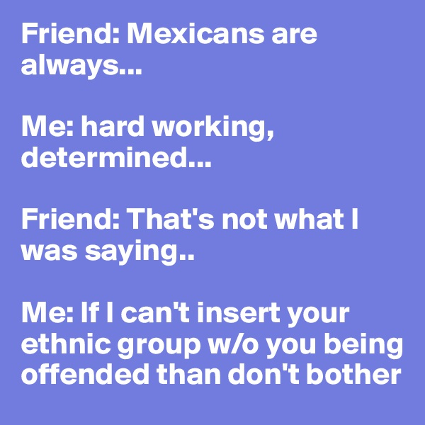 Friend: Mexicans are always...  Me: hard working, determined...   Friend: That's not what I was saying..  Me: If I can't insert your ethnic group w/o you being offended than don't bother