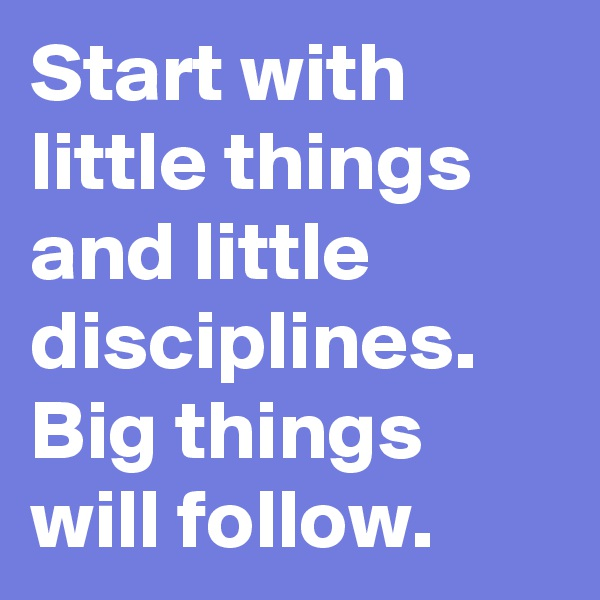 Start with little things and little disciplines.  Big things will follow.