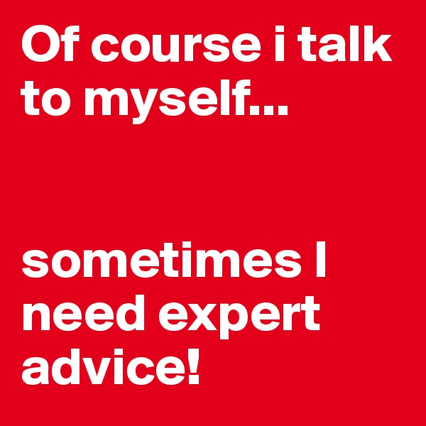 Of course i talk to myself...   sometimes I need expert advice!