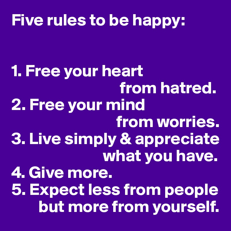 Five rules to be happy:   1. Free your heart                                 from hatred. 2. Free your mind                                from worries. 3. Live simply & appreciate                             what you have. 4. Give more. 5. Expect less from people           but more from yourself.
