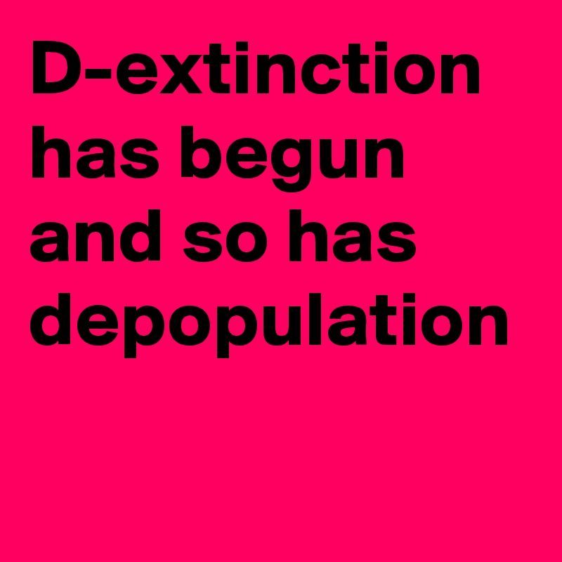 D-extinction has begun and so has depopulation