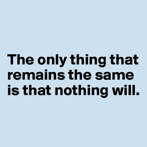 The only thing that remains the same is that nothing will.