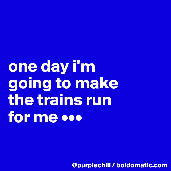 one day i'm  going to make  the trains run  for me •••
