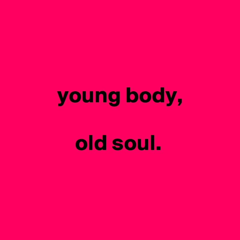 young body,                old soul.