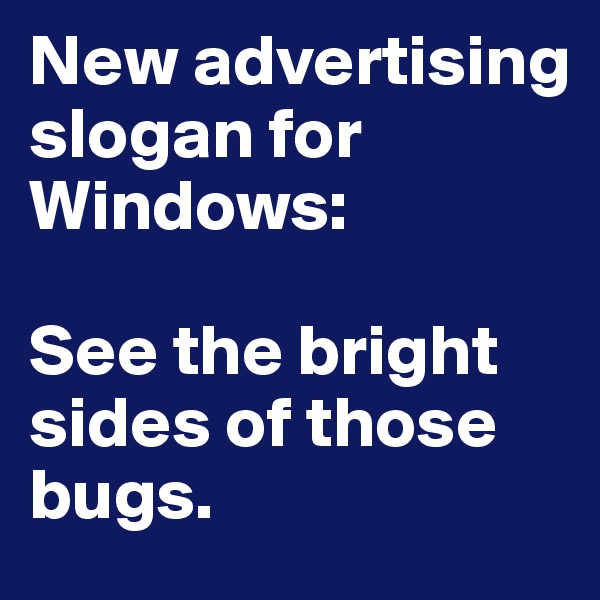 New advertising slogan for Windows:  See the bright sides of those bugs.