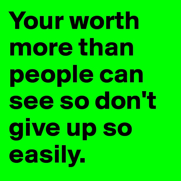 Your worth more than people can see so don't give up so easily.