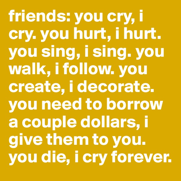 friends: you cry, i cry. you hurt, i hurt. you sing, i sing. you walk, i follow. you create, i decorate. you need to borrow a couple dollars, i give them to you. you die, i cry forever.