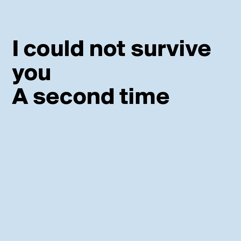 I could not survive you A second time