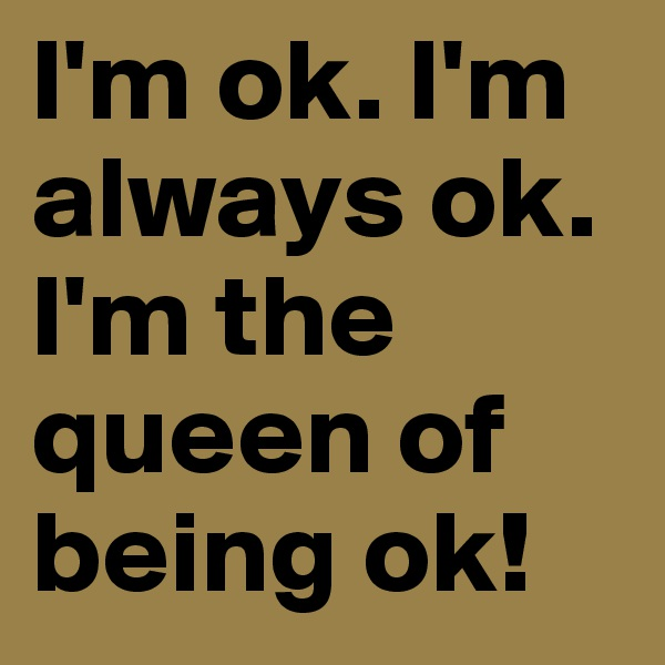 I'm ok. I'm always ok. I'm the queen of being ok!