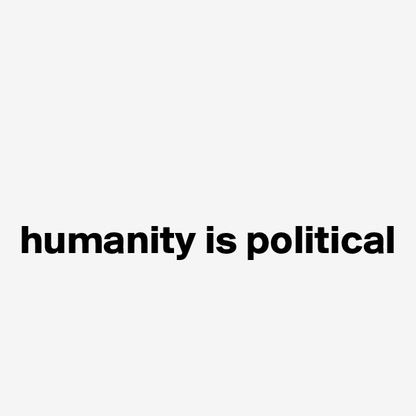 humanity is political