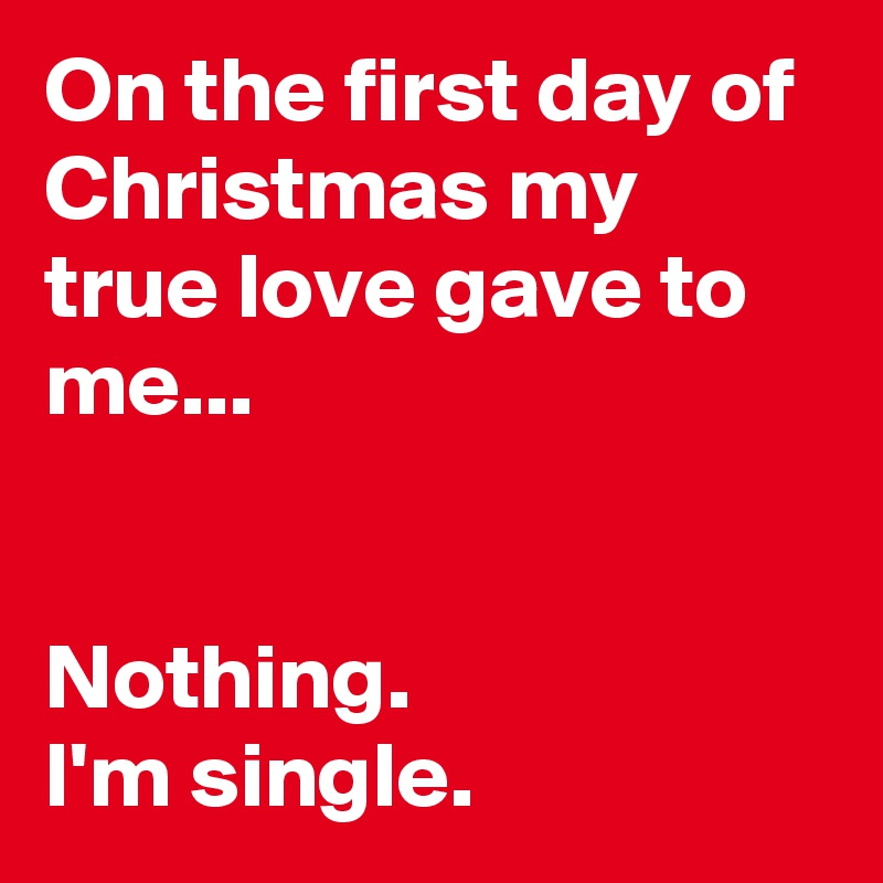 Single At Christmas.On The First Day Of Christmas My True Love Gave To Me