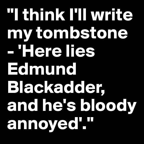 """I think I'll write my tombstone - 'Here lies Edmund Blackadder, and he's bloody annoyed'."""