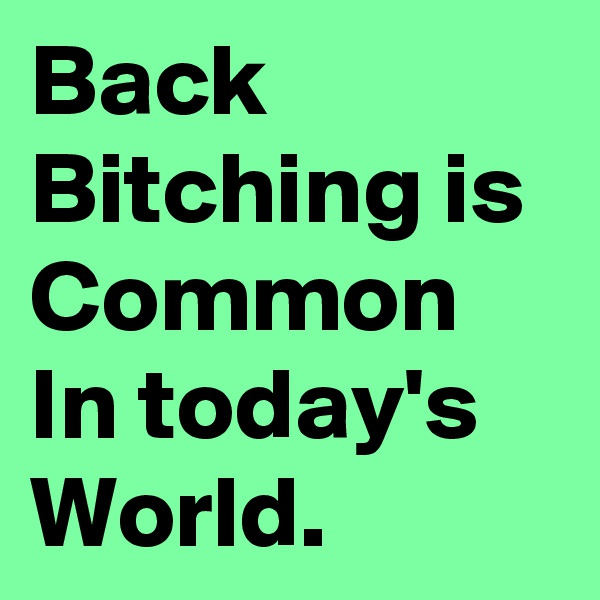 Back Bitching is Common In today's  World.