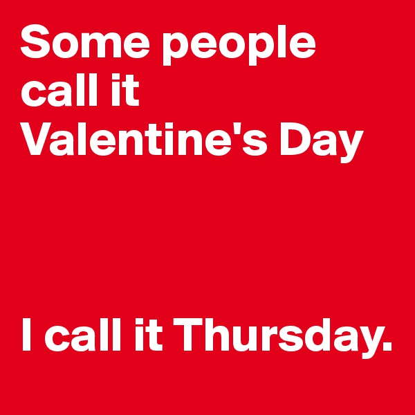 Some people call it Valentine's Day    I call it Thursday.