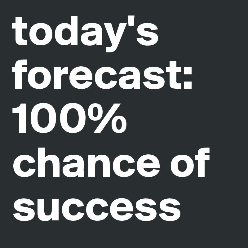 today's forecast:  100% chance of success