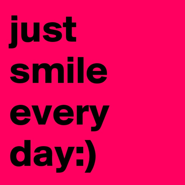 just smile every day:)