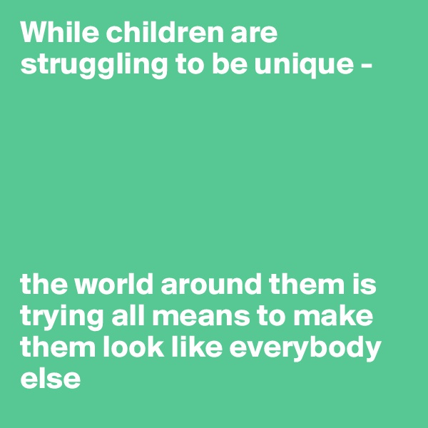 While children are struggling to be unique -       the world around them is trying all means to make them look like everybody else