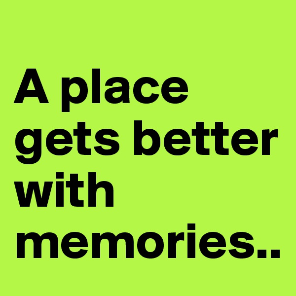 A place gets better with memories..