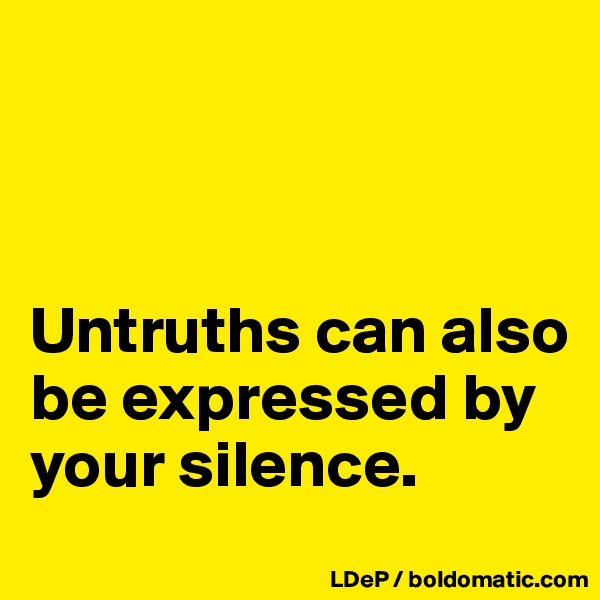 Untruths can also be expressed by your silence.