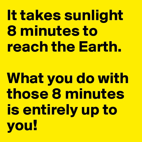It takes sunlight 8 minutes to reach the Earth.  What you do with those 8 minutes is entirely up to you!