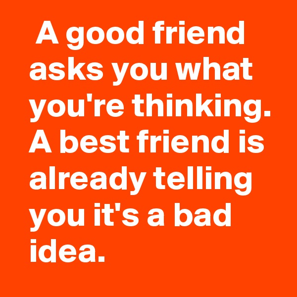 A good friend       asks you what      you're thinking.   A best friend is    already telling      you it's a bad         idea.