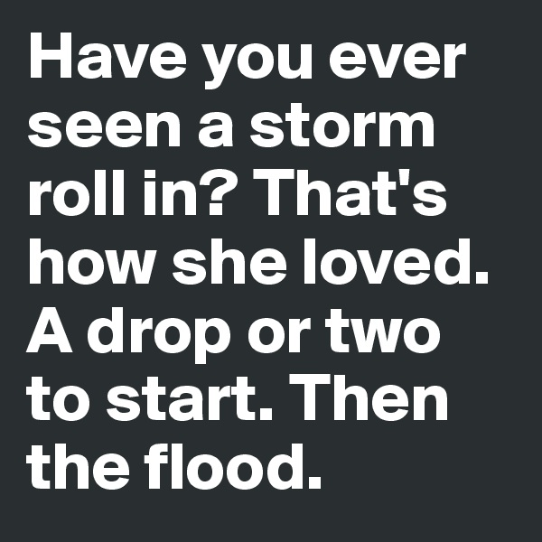 Have you ever seen a storm roll in? That's how she loved. A drop or two to start. Then the flood.