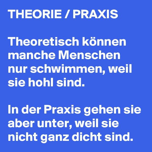 THEORIE / PRAXIS   Theoretisch können manche Menschen nur schwimmen, weil sie hohl sind.  In der Praxis gehen sie aber unter, weil sie nicht ganz dicht sind.