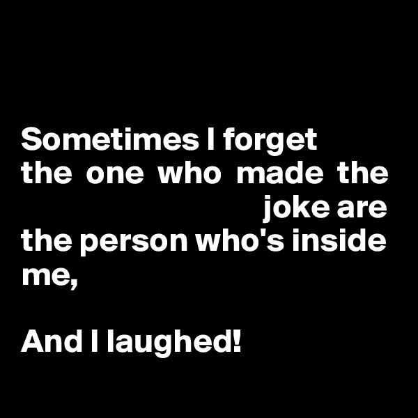 Sometimes I forget  the  one  who  made  the                                     joke are  the person who's inside me,  And I laughed!