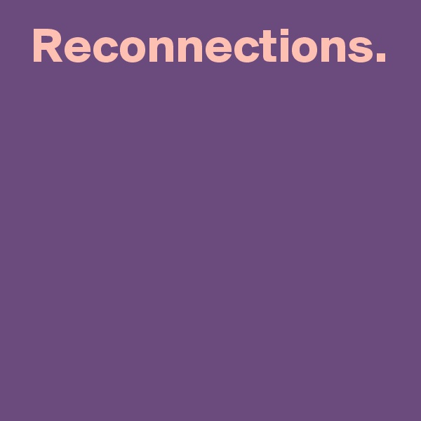 Reconnections.