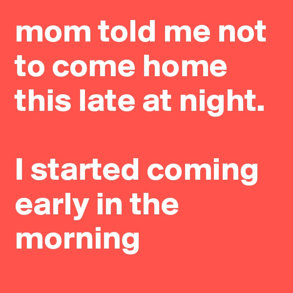 mom told me not to come home this late at night.   I started coming early in the morning