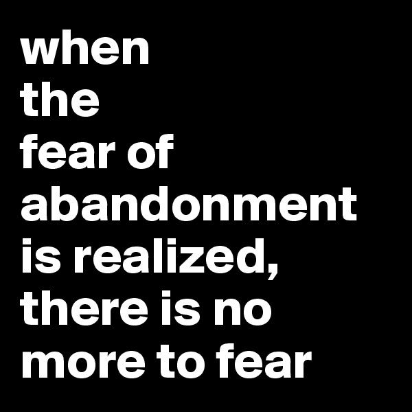 when  the  fear of abandonment is realized, there is no more to fear