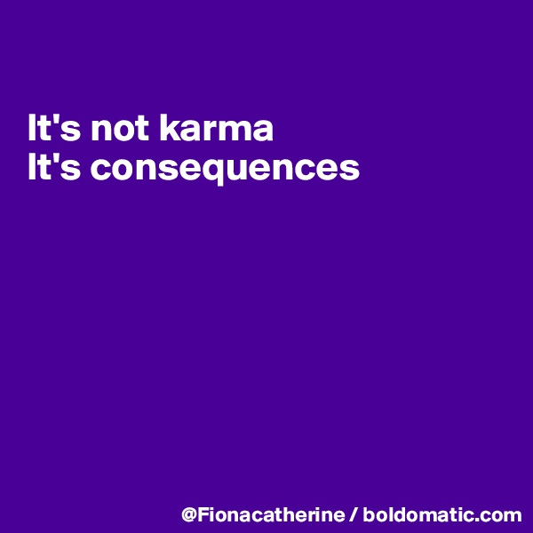 It's not karma It's consequences