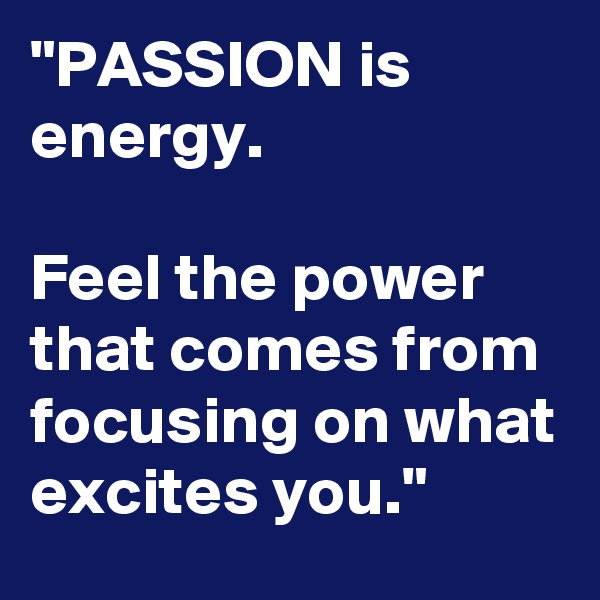 """PASSION is energy.  Feel the power that comes from focusing on what excites you."""