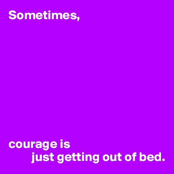 Sometimes,          courage is          just getting out of bed.