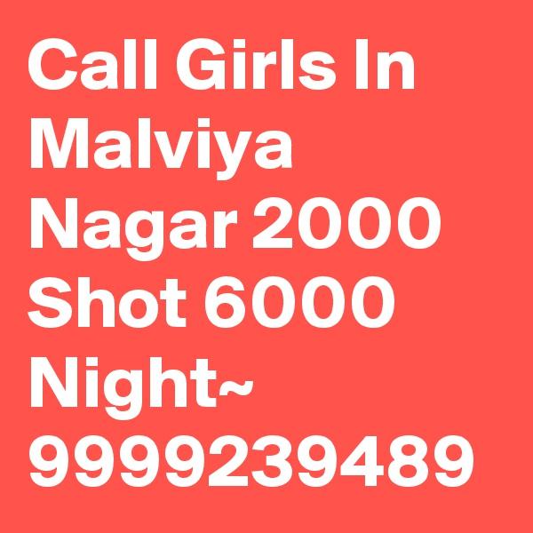 Call Girls In Malviya Nagar 2000 Shot 6000 Night~ 9999239489