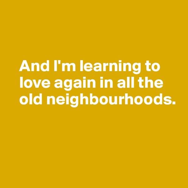 And I'm learning to           love again in all the     old neighbourhoods.