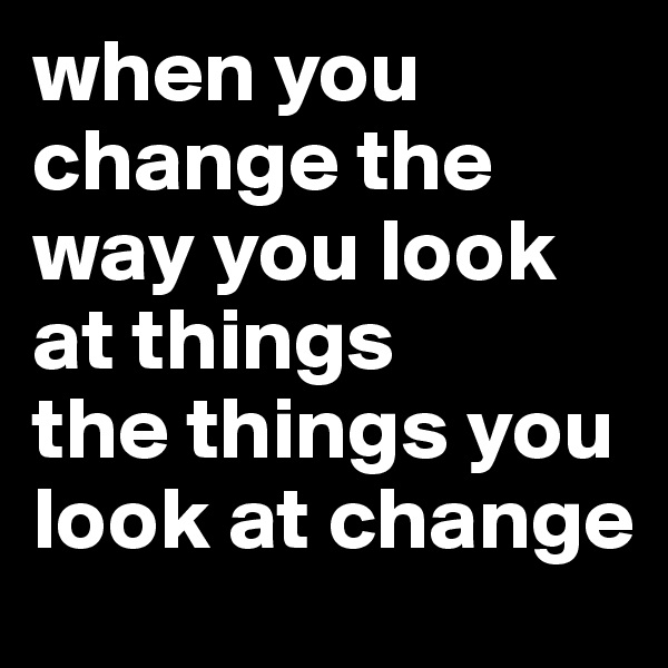 when you change the way you look at things the things you look at change