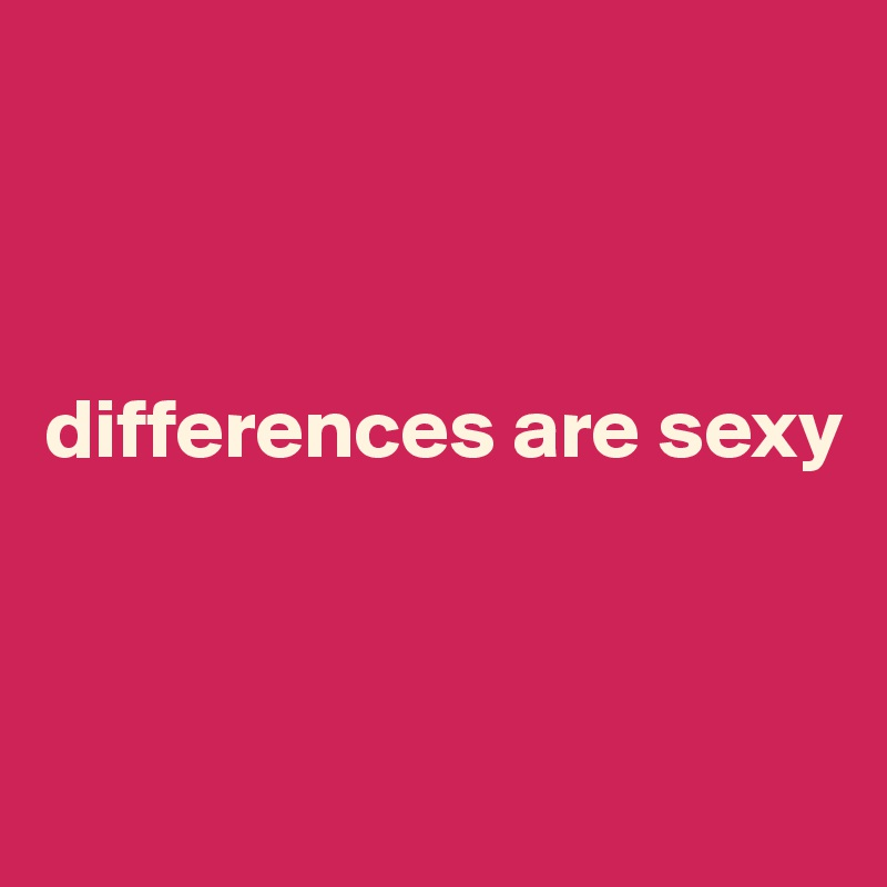 differences are sexy