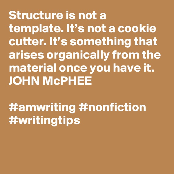 Structure is not a template. It's not a cookie cutter. It's something that arises organically from the material once you have it. JOHN McPHEE  #amwriting #nonfiction #writingtips