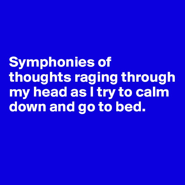 Symphonies of thoughts raging through my head as I try to calm down and go to bed.