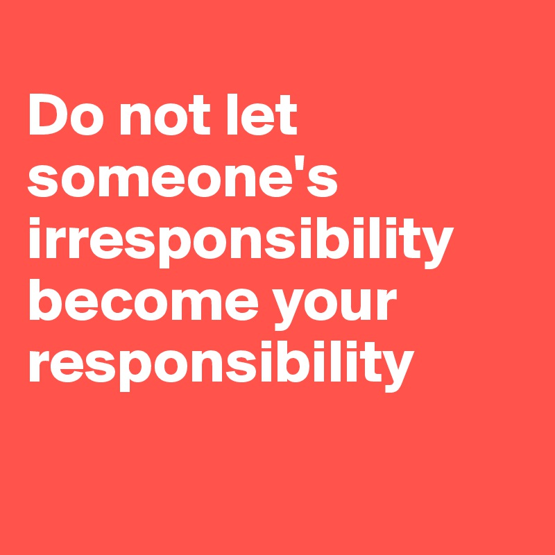 Do not let someone's irresponsibility become your responsibility