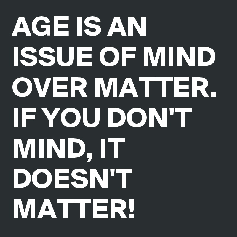 AGE IS AN ISSUE OF MIND OVER MATTER. IF YOU DON'T MIND, IT DOESN'T MATTER!