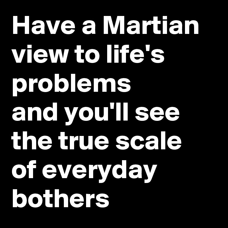 Have a Martian view to life's problems  and you'll see the true scale of everyday bothers