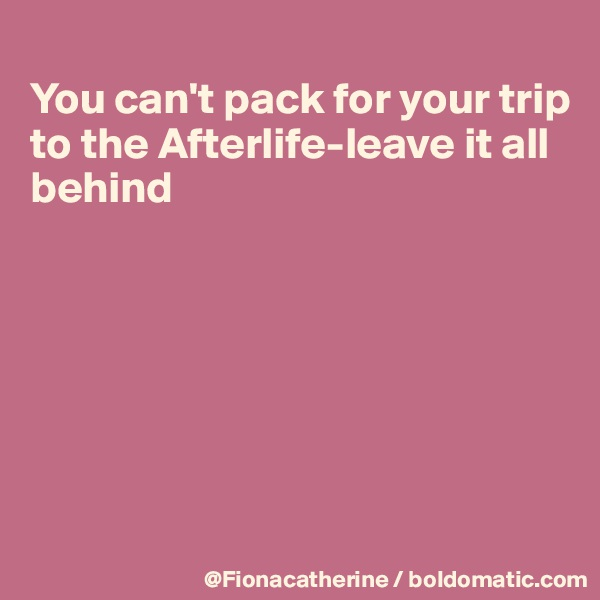 You can't pack for your trip to the Afterlife-leave it all behind
