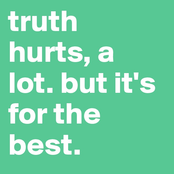 truth hurts, a lot. but it's for the best.