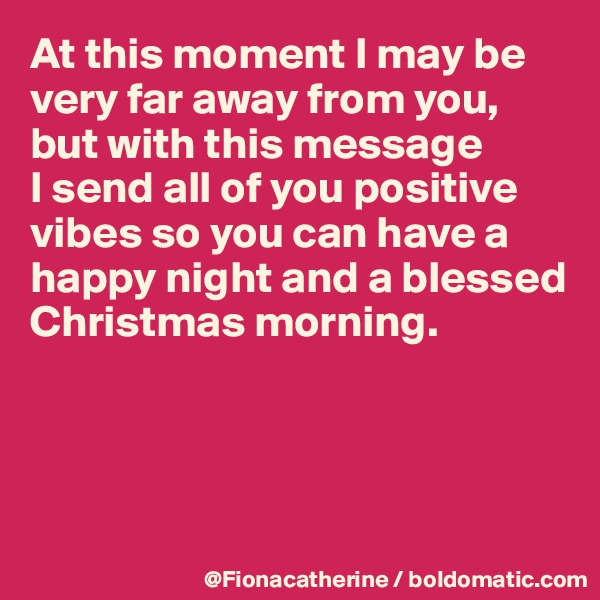 At this moment I may be very far away from you, but with this message  I send all of you positive vibes so you can have a happy night and a blessed Christmas morning.