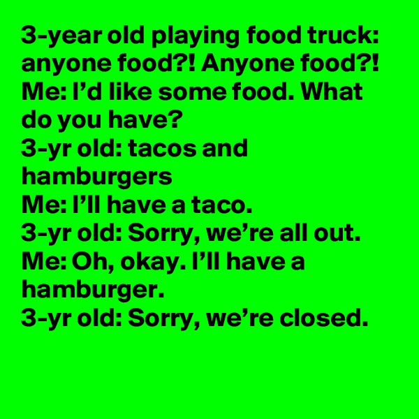 3-year old playing food truck: anyone food?! Anyone food?! Me: I'd like some food. What do you have? 3-yr old: tacos and hamburgers Me: I'll have a taco. 3-yr old: Sorry, we're all out.  Me: Oh, okay. I'll have a hamburger. 3-yr old: Sorry, we're closed.