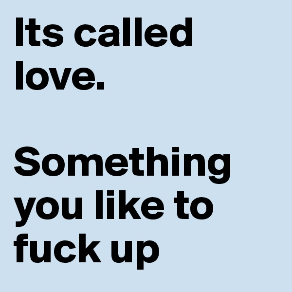 Its called love.  Something you like to fuck up