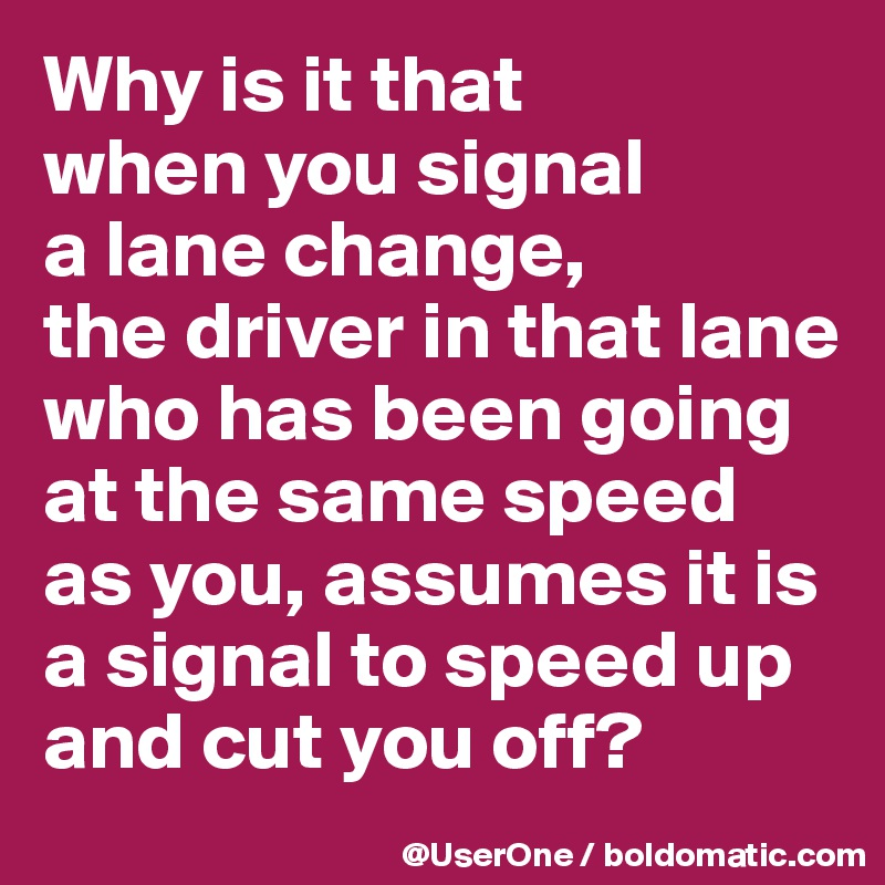 Why is it that when you signal a lane change, the driver in that lane who has been going at the same speed as you, assumes it is a signal to speed up and cut you off?